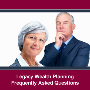 Legacy Wealth Planning Frequently Asked Questions